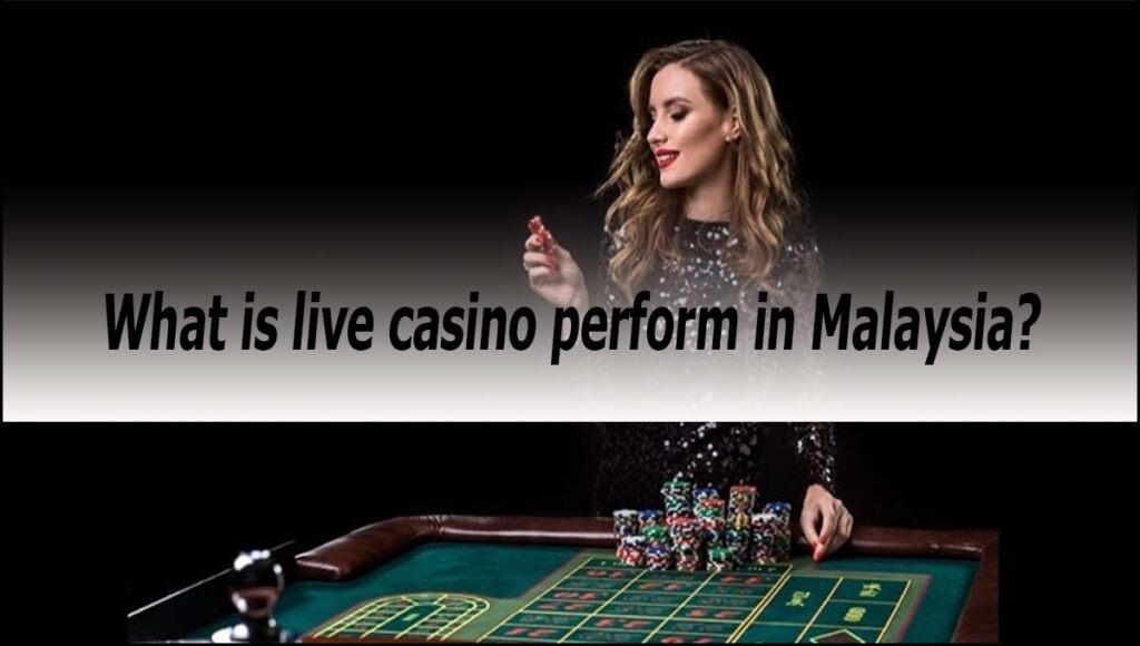 What is live casino perform in Malaysia